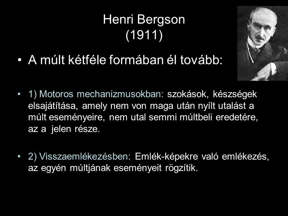 Henri Bergson (1911) A múlt kétféle formában él tovább: 1) Motoros mechanizmusokban: szokások, készségek elsajátítása, amely nem von maga után nyílt u