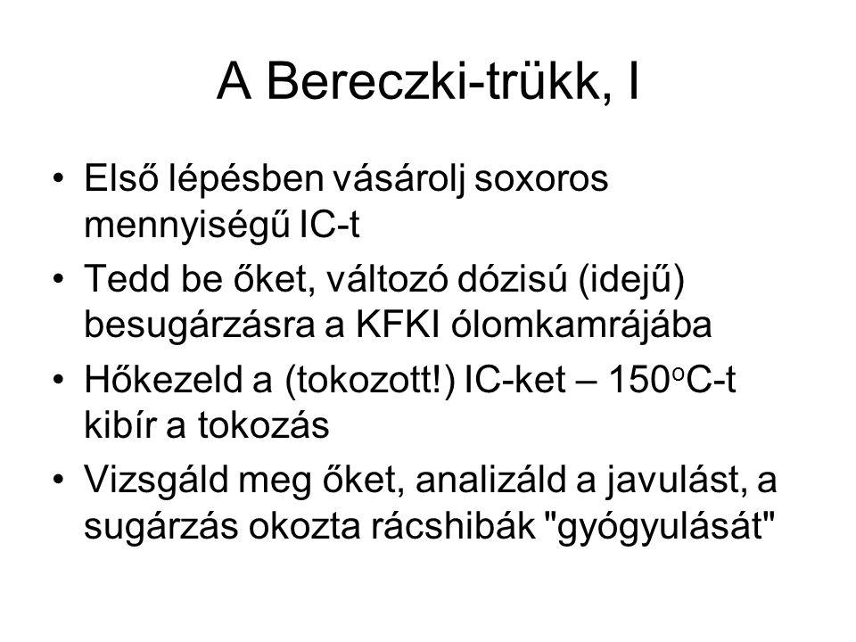 A Bereczki-trükk, I Első lépésben vásárolj soxoros mennyiségű IC-t Tedd be őket, változó dózisú (idejű) besugárzásra a KFKI ólomkamrájába Hőkezeld a (tokozott!) IC-ket – 150 o C-t kibír a tokozás Vizsgáld meg őket, analizáld a javulást, a sugárzás okozta rácshibák gyógyulását