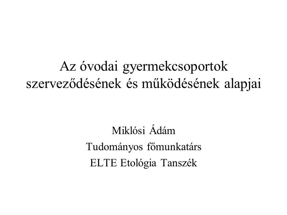 Az óvodai gyermekcsoportok szerveződésének és működésének alapjai Miklósi Ádám Tudományos főmunkatárs ELTE Etológia Tanszék
