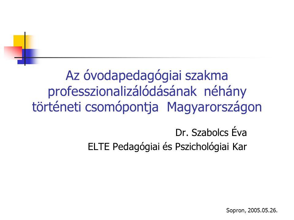 Sopron, 2005.05.26. Az óvodapedagógiai szakma professzionalizálódásának néhány történeti csomópontja Magyarországon Dr. Szabolcs Éva ELTE Pedagógiai é