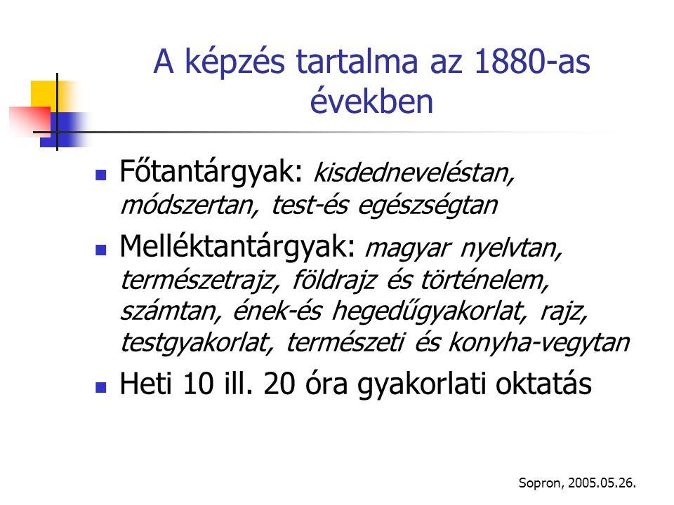 Sopron, 2005.05.26. A képzés tartalma az 1880-as években Főtantárgyak: kisdedneveléstan, módszertan, test-és egészségtan Melléktantárgyak: magyar nyel