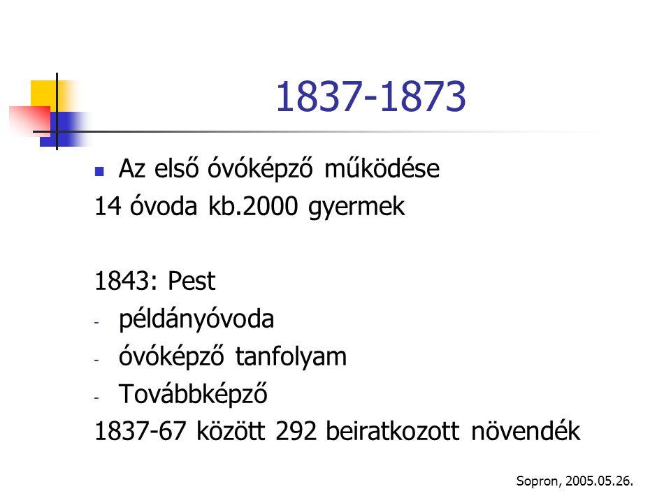 Sopron, 2005.05.26. 1837-1873 Az első óvóképző működése 14 óvoda kb.2000 gyermek 1843: Pest - példányóvoda - óvóképző tanfolyam - Továbbképző 1837-67