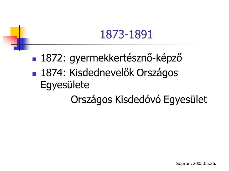 Sopron, 2005.05.26. 1873-1891 1872: gyermekkertésznő-képző 1874: Kisdednevelők Országos Egyesülete Országos Kisdedóvó Egyesület