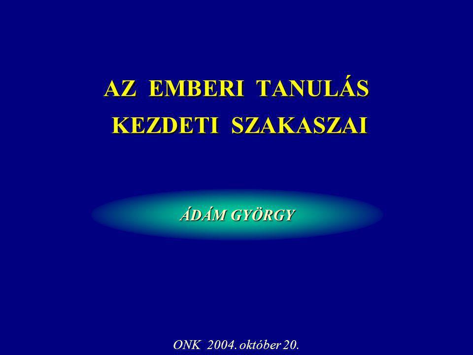 ÁDÁM GYÖRGY ONK 2004. október 20. AZ EMBERI TANULÁS KEZDETI SZAKASZAI