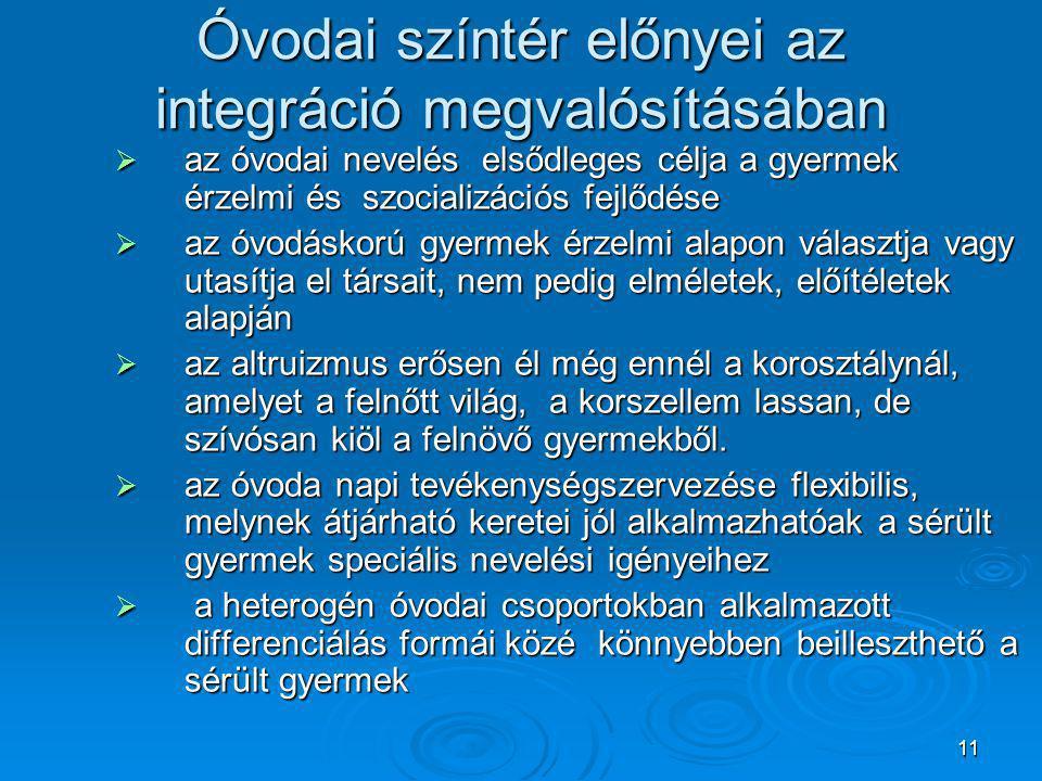 11 Óvodai színtér előnyei az integráció megvalósításában  az óvodai nevelés elsődleges célja a gyermek érzelmi és szocializációs fejlődése  az óvodá