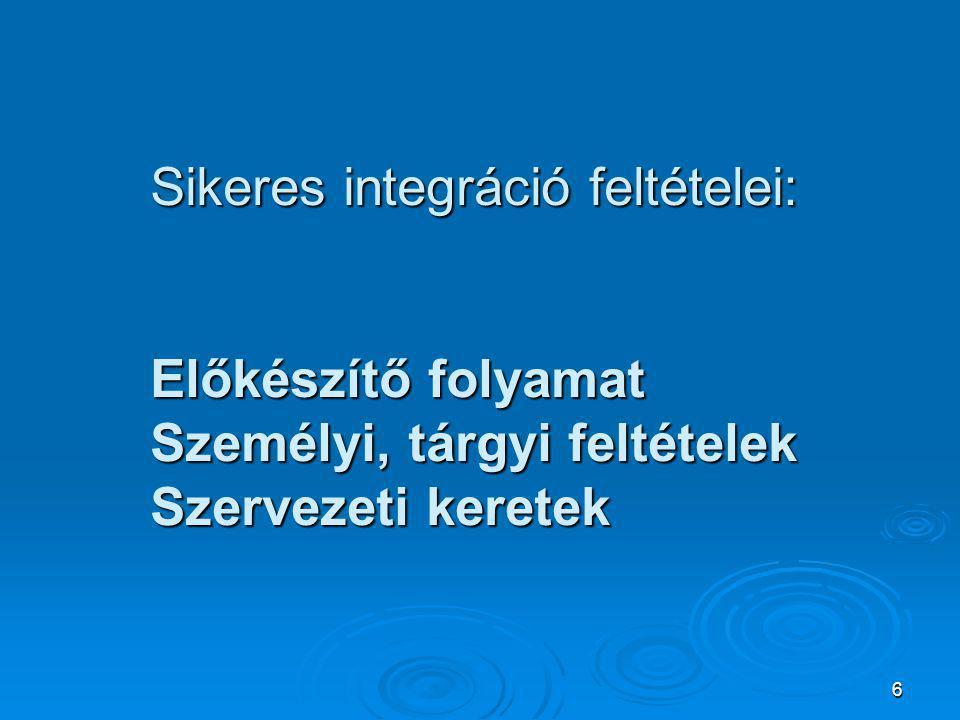 6 Sikeres integráció feltételei: Előkészítő folyamat Személyi, tárgyi feltételek Szervezeti keretek