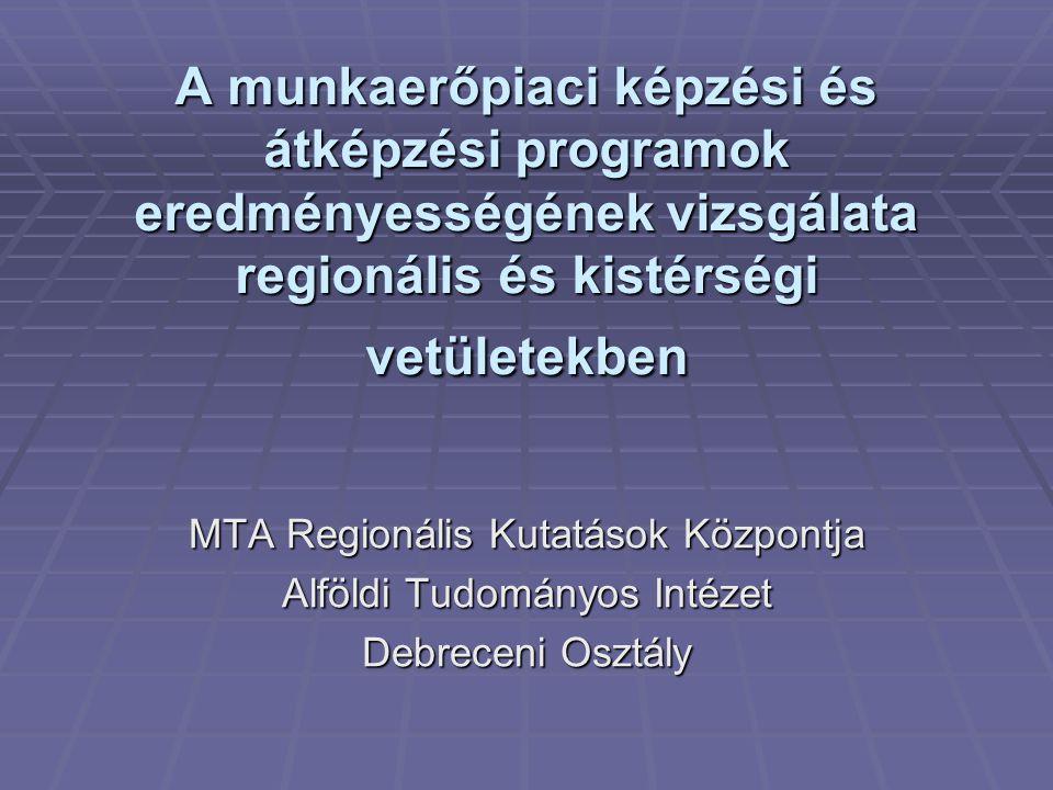A munkaerőpiaci képzési és átképzési programok eredményességének vizsgálata regionális és kistérségi vetületekben MTA Regionális Kutatások Központja Alföldi Tudományos Intézet Debreceni Osztály