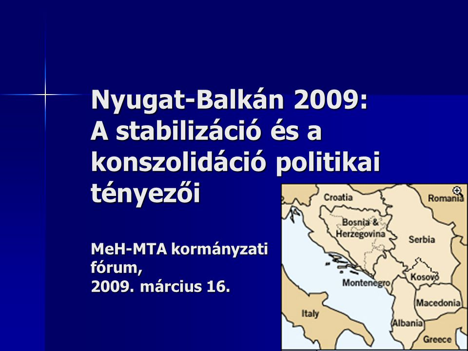 Nyugat-Balkán 2009: A stabilizáció és a konszolidáció politikai tényezői MeH-MTA kormányzati fórum, 2009.