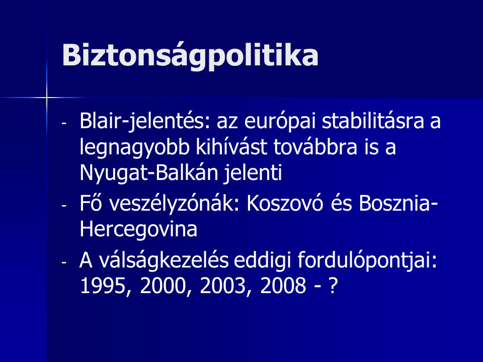 Biztonságpolitika - - Blair-jelentés: az európai stabilitásra a legnagyobb kihívást továbbra is a Nyugat-Balkán jelenti - - Fő veszélyzónák: Koszovó és Bosznia- Hercegovina - - A válságkezelés eddigi fordulópontjai: 1995, 2000, 2003, 2008 -