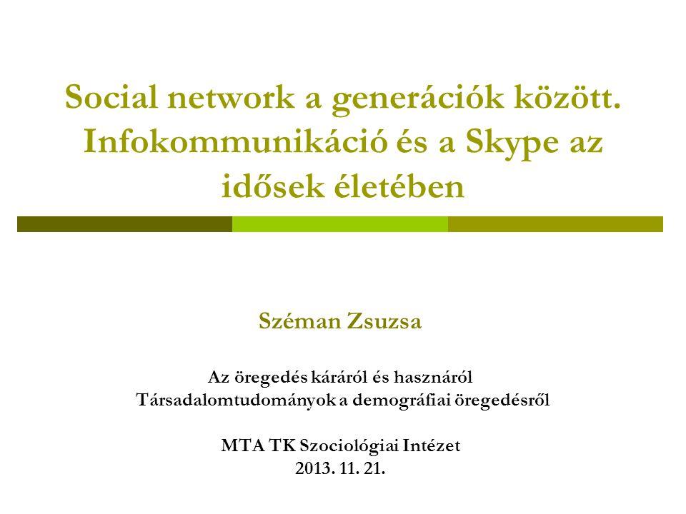 Social network a generációk között. Infokommunikáció és a Skype az idősek életében Széman Zsuzsa Az öregedés káráról és hasznáról Társadalomtudományok