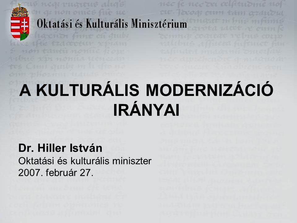 A KULTURÁLIS MODERNIZÁCIÓ IRÁNYAI Dr.Hiller István Oktatási és kulturális miniszter 2007.