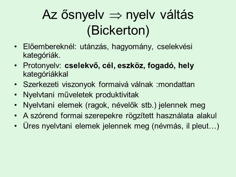 Az ősnyelv  nyelv váltás (Bickerton) Előembereknél: utánzás, hagyomány, cselekvési kategóriák. Protonyelv: cselekvő, cél, eszköz, fogadó, hely kategó