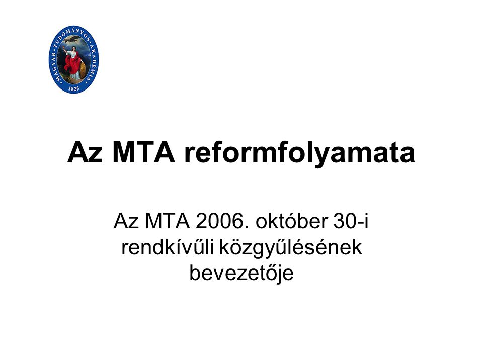 Az MTA reformfolyamata Az MTA 2006. október 30-i rendkívűli közgyűlésének bevezetője