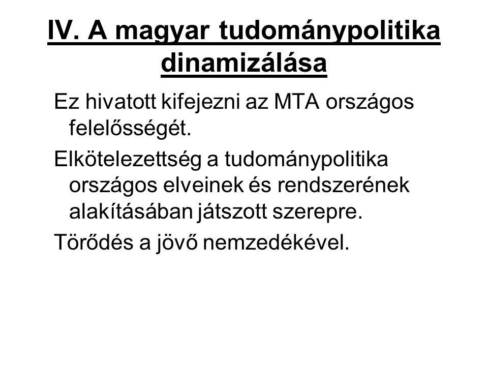 IV. A magyar tudománypolitika dinamizálása Ez hivatott kifejezni az MTA országos felelősségét. Elkötelezettség a tudománypolitika országos elveinek és
