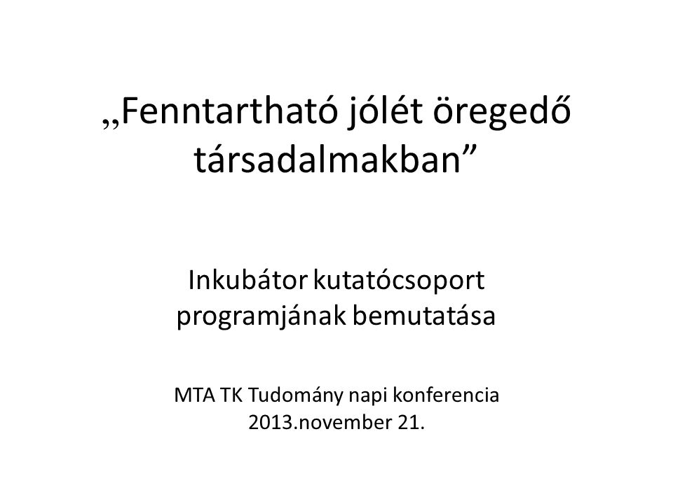""""""" Fenntartható jólét öregedő társadalmakban Inkubátor kutatócsoport programjának bemutatása MTA TK Tudomány napi konferencia 2013.november 21."""