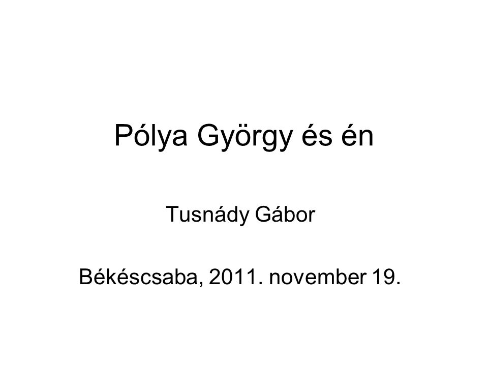 Pólya György és én Tusnády Gábor Békéscsaba, 2011. november 19.