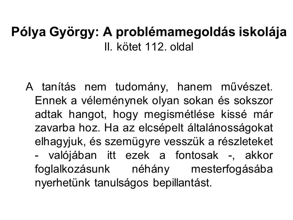 Pólya György: A problémamegoldás iskolája II. kötet 112. oldal A tanítás nem tudomány, hanem művészet. Ennek a véleménynek olyan sokan és sokszor adta