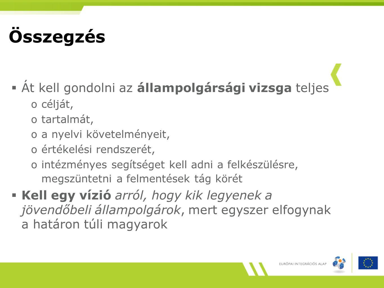 Összegzés  Át kell gondolni az állampolgársági vizsga teljes océlját, otartalmát, oa nyelvi követelményeit, oértékelési rendszerét, ointézményes segítséget kell adni a felkészülésre, megszüntetni a felmentések tág körét  Kell egy vízió arról, hogy kik legyenek a jövendőbeli állampolgárok, mert egyszer elfogynak a határon túli magyarok