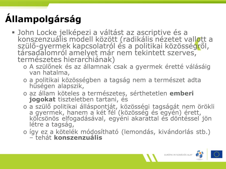 Állampolgárság  John Locke jelképezi a váltást az ascriptive és a konszenzuális modell között (radikális nézetet vallott a szülő-gyermek kapcsolatról és a politikai közösségről, társadalomról amelyet már nem tekintett szerves, természetes hierarchiának) oA szülőnek és az államnak csak a gyermek éretté válásáig van hatalma, oa politikai közösségben a tagság nem a természet adta hűségen alapszik, oaz állam köteles a természetes, sérthetetlen emberi jogokat tiszteletben tartani, és oa szülő politikai álláspontját, közösségi tagságát nem örökli a gyermek, hanem a két fél (közösség és egyén) érett, kölcsönös elfogadásával, egyéni akarattal és döntéssel jön létre a tagság, oígy ez a kötelék módosítható (lemondás, kivándorlás stb.) – tehát konszenzuális