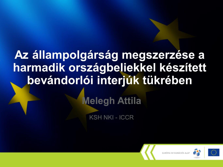 Az állampolgárság megszerzése a harmadik országbeliekkel készített bevándorlói interjúk tükrében Melegh Attila KSH NKI - ICCR
