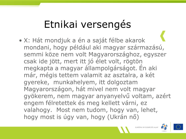 Etnikai versengés X: Hát mondjuk a én a saját félbe akarok mondani, hogy például aki magyar származású, semmi köze nem volt Magyarországhoz, egyszer csak ide jött, mert itt jó élet volt, rögtön megkapta a magyar állampolgárságot.