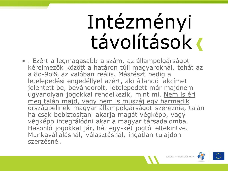 Intézményi távolítások. Ezért a legmagasabb a szám, az állampolgárságot kérelmezők között a határon túli magyaroknál, tehát az a 8o-9o% az valóban reá