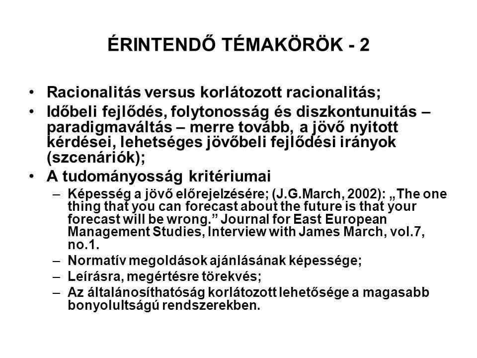 """ÉRINTENDŐ TÉMAKÖRÖK - 2 Racionalitás versus korlátozott racionalitás; Időbeli fejlődés, folytonosság és diszkontunuitás – paradigmaváltás – merre tovább, a jövő nyitott kérdései, lehetséges jövőbeli fejlődési irányok (szcenáriók); A tudományosság kritériumai –Képesség a jövő előrejelzésére; (J.G.March, 2002): """"The one thing that you can forecast about the future is that your forecast will be wrong. Journal for East European Management Studies, Interview with James March, vol.7, no.1."""