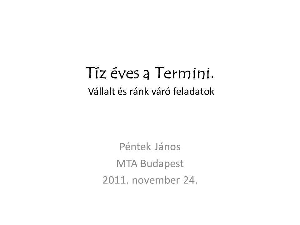 Tíz éves a Termini. Vállalt és ránk váró feladatok Péntek János MTA Budapest 2011. november 24.