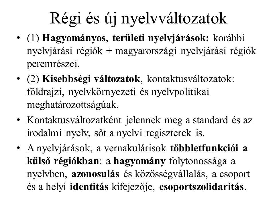 Régi és új nyelvváltozatok (1) Hagyományos, területi nyelvjárások: korábbi nyelvjárási régiók + magyarországi nyelvjárási régiók peremrészei. (2) Kise