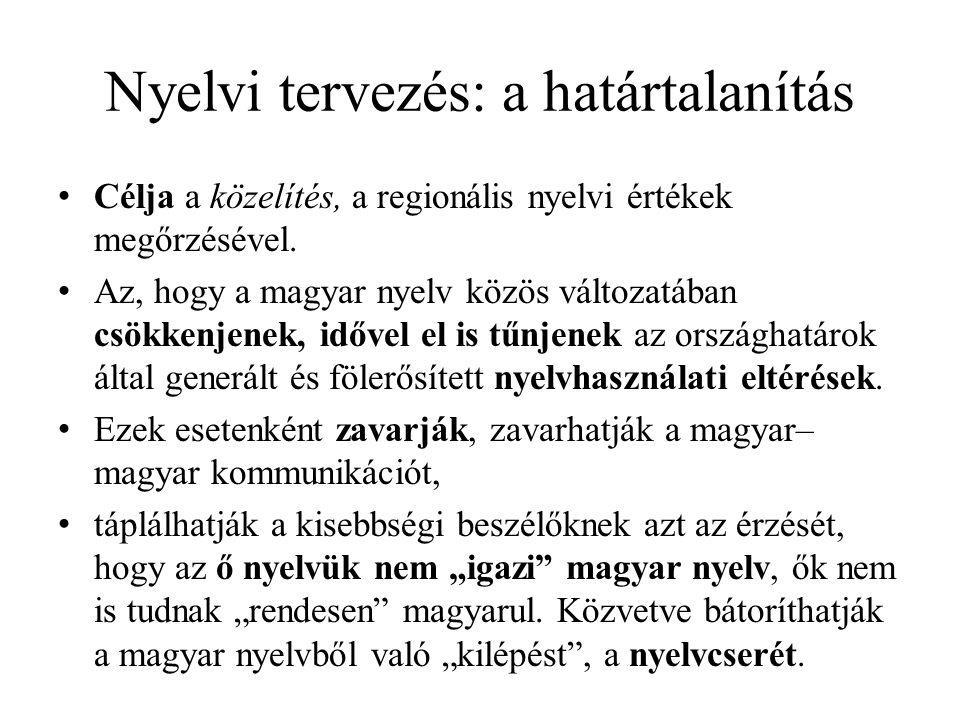 Nyelvi tervezés: a határtalanítás Célja a közelítés, a regionális nyelvi értékek megőrzésével. Az, hogy a magyar nyelv közös változatában csökkenjenek