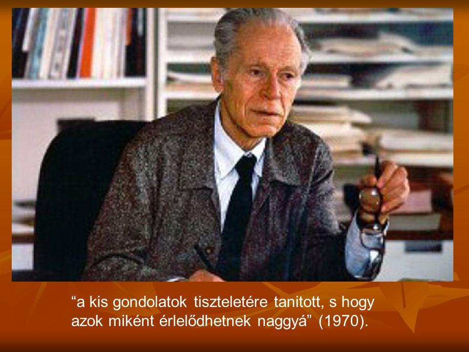 """""""a kis gondolatok tiszteletére tanitott, s hogy azok miként érlelődhetnek naggyá"""" (1970)."""