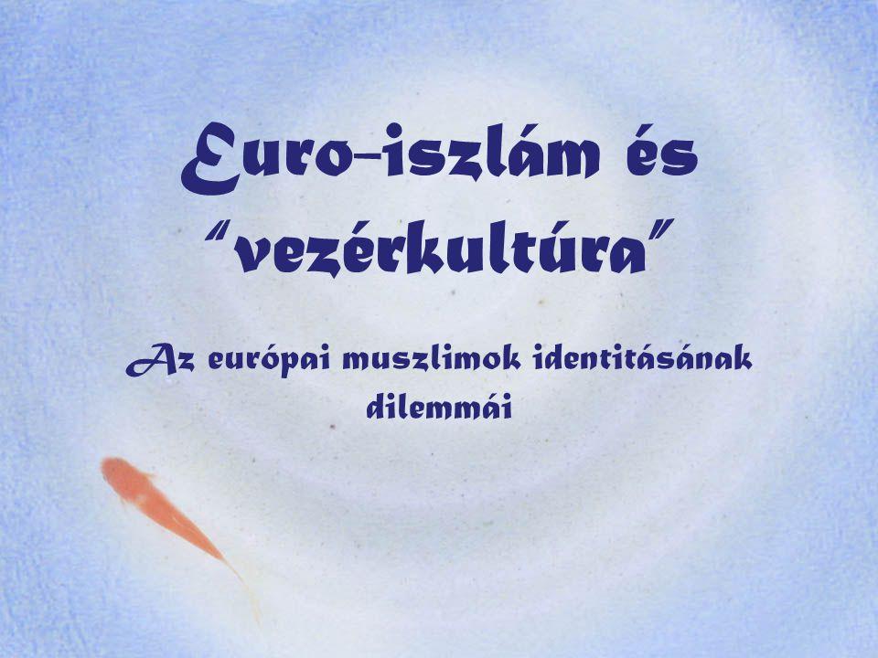 Euro-iszlám és vezérkultúra Az európai muszlimok identitásának dilemmái