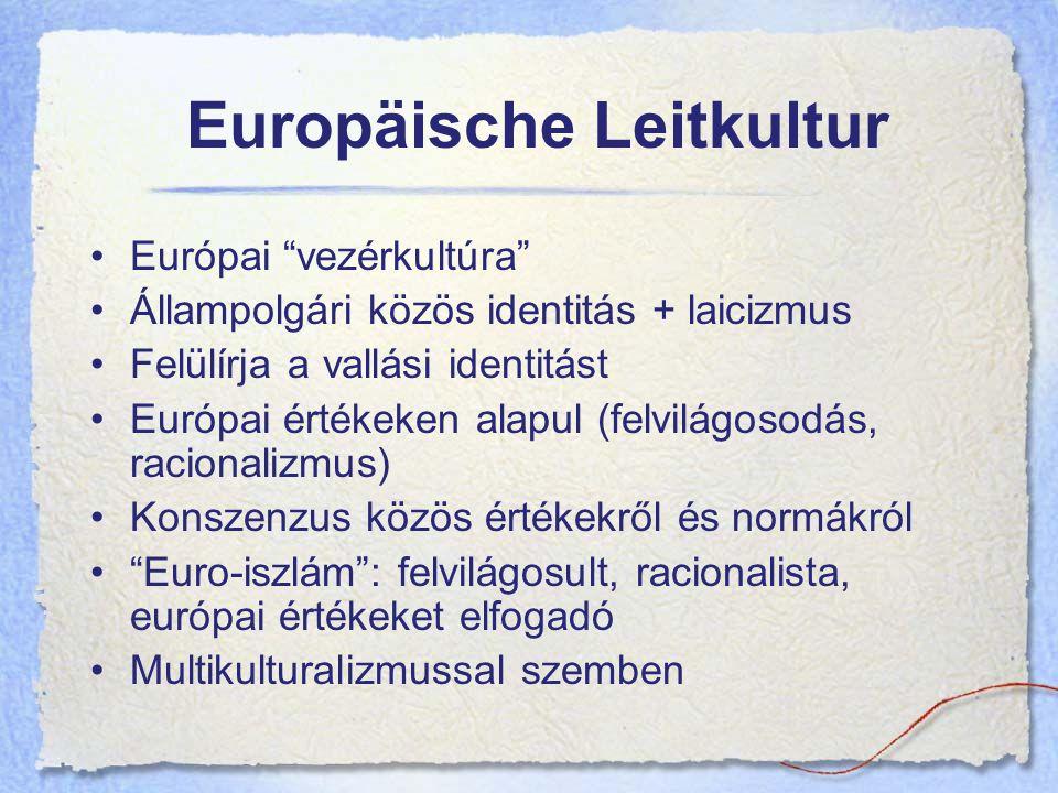 Europäische Leitkultur Európai vezérkultúra Állampolgári közös identitás + laicizmus Felülírja a vallási identitást Európai értékeken alapul (felvilágosodás, racionalizmus) Konszenzus közös értékekről és normákról Euro-iszlám : felvilágosult, racionalista, európai értékeket elfogadó Multikulturalizmussal szemben