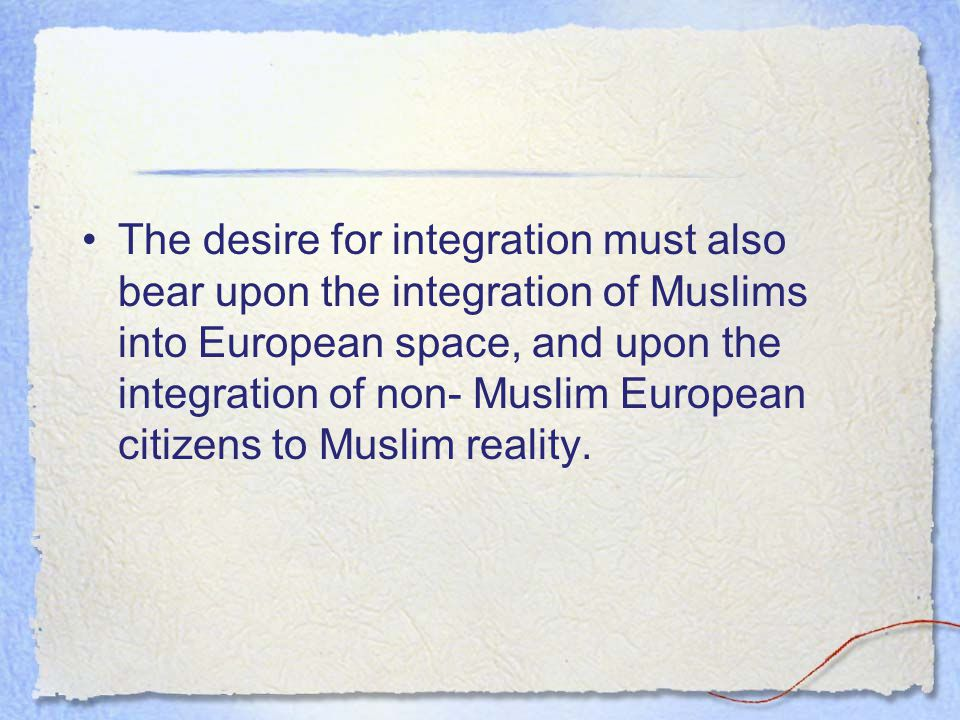 The desire for integration must also bear upon the integration of Muslims into European space, and upon the integration of non- Muslim European citize