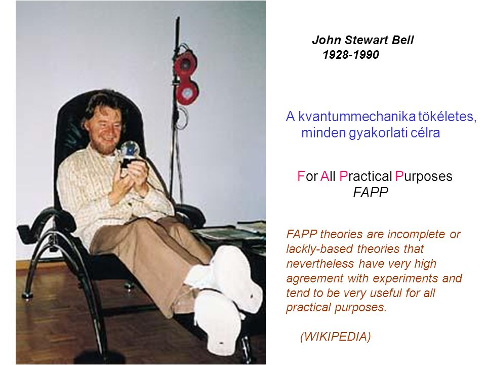 John Stewart Bell 1928-1990 A kvantummechanika tökéletes, minden gyakorlati célra For All Practical Purposes FAPP FAPP theories are incomplete or lack