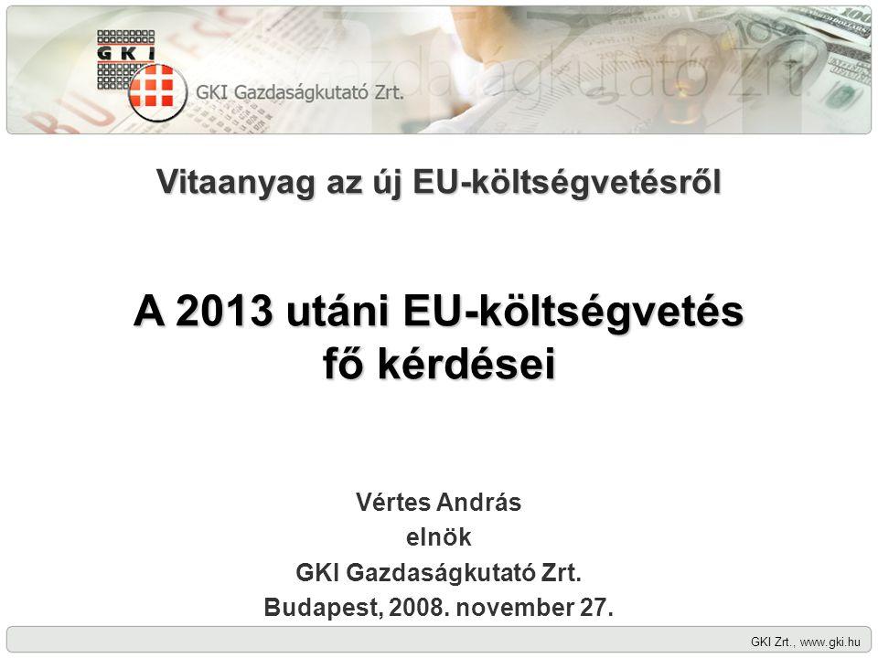 GKI Zrt., www.gki.hu Vitaanyag az új EU-költségvetésről A 2013 utáni EU-költségvetés fő kérdései Vértes András elnök GKI Gazdaságkutató Zrt.