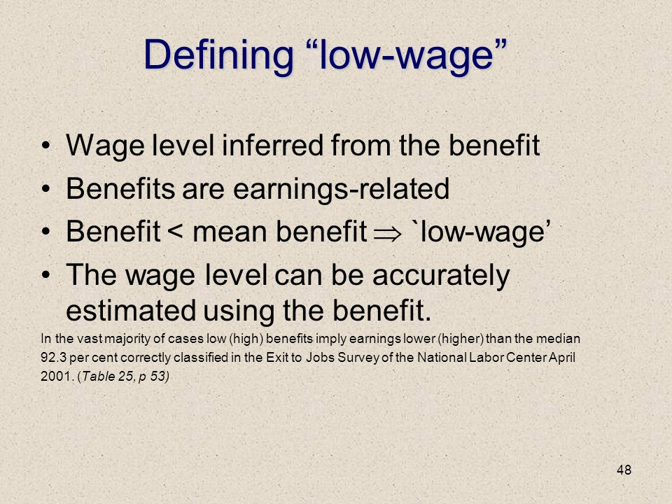 "48 Defining ""low-wage"" Wage level inferred from the benefit Benefits are earnings-related Benefit < mean benefit  `low-wage' The wage level can be ac"