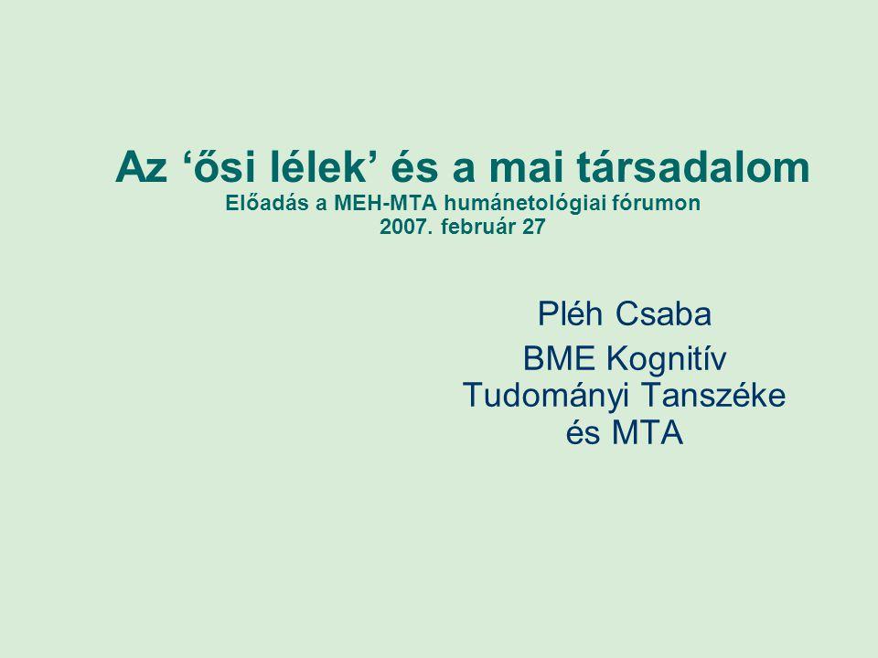 Az 'ősi lélek' és a mai társadalom Előadás a MEH-MTA humánetológiai fórumon 2007. február 27 Pléh Csaba BME Kognitív Tudományi Tanszéke és MTA