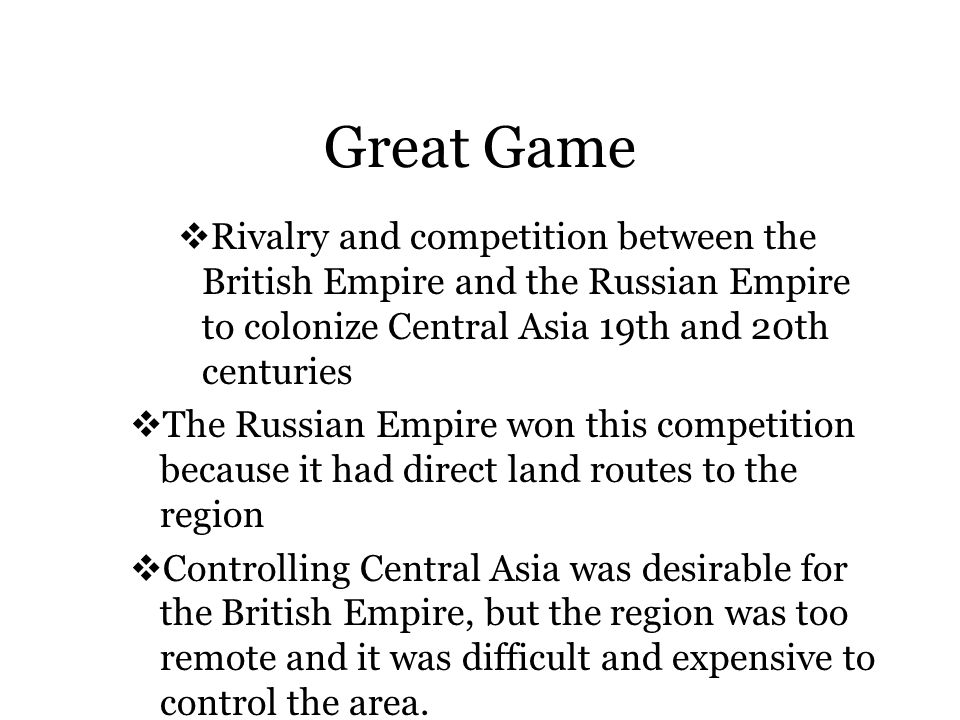 Great Game  Rivalry and competition between the British Empire and the Russian Empire to colonize Central Asia 19th and 20th centuries  The Russian