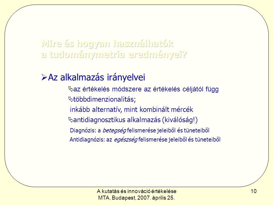 A kutatás és innováció értékelése MTA, Budapest, 2007. április 25. 10 Mire és hogyan használhatók a tudománymetria eredményei?  Az alkalmazás irányel