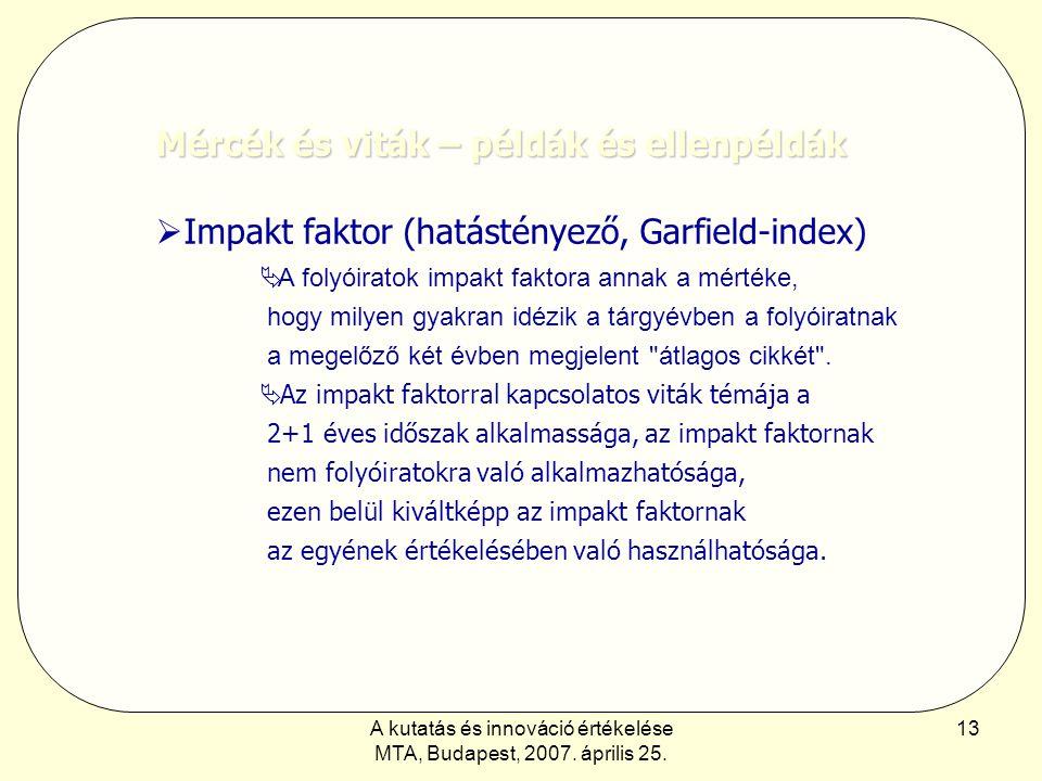 A kutatás és innováció értékelése MTA, Budapest, 2007. április 25. 13 Mércék és viták – példák és ellenpéldák  Impakt faktor (hatástényező, Garfield-