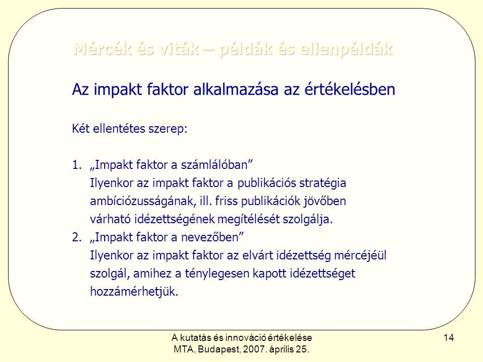 A kutatás és innováció értékelése MTA, Budapest, 2007. április 25. 14 Mércék és viták – példák és ellenpéldák Az impakt faktor alkalmazása az értékelé