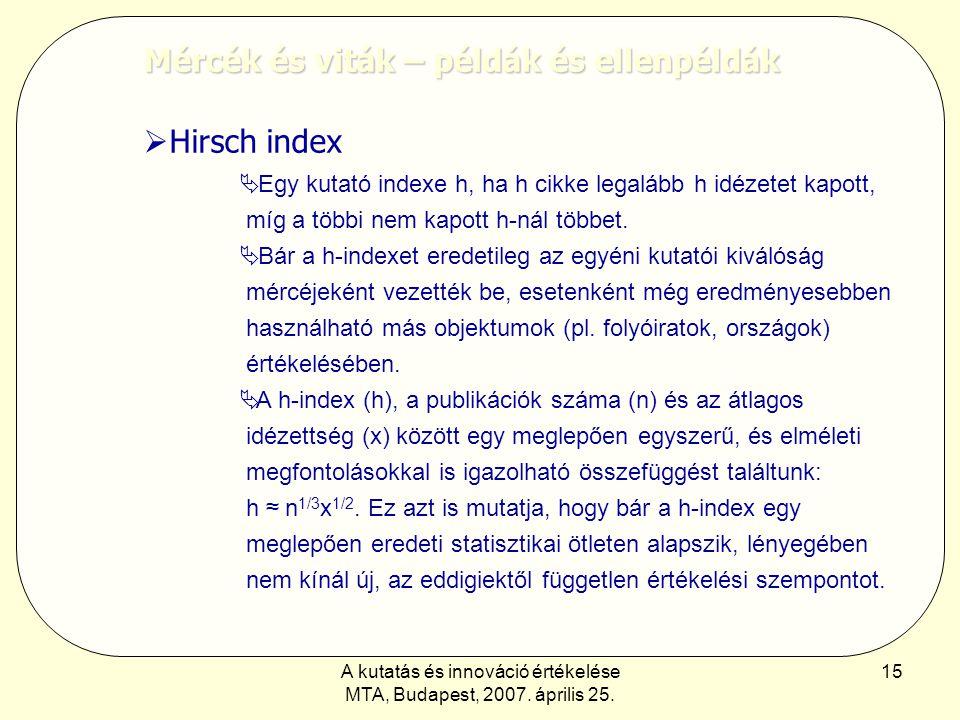 A kutatás és innováció értékelése MTA, Budapest, 2007. április 25. 15 Mércék és viták – példák és ellenpéldák  Hirsch index  Egy kutató indexe h, ha