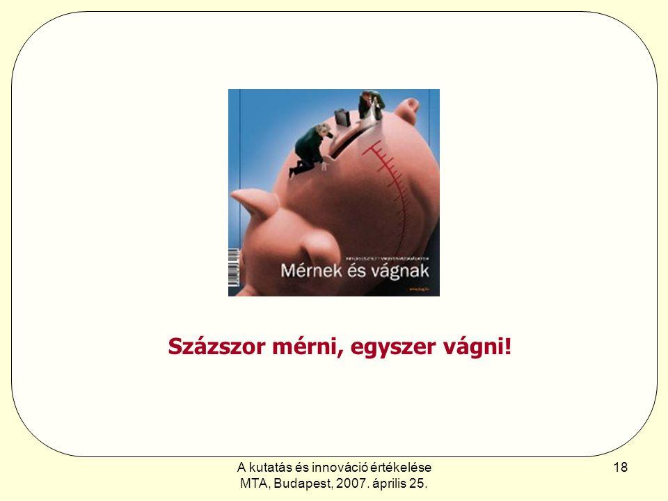 A kutatás és innováció értékelése MTA, Budapest, 2007. április 25. 18 Százszor mérni, egyszer vágni!