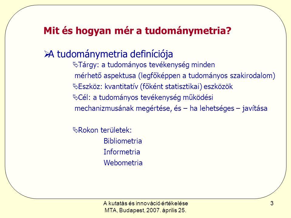 A kutatás és innováció értékelése MTA, Budapest, 2007. április 25. 3 Mit és hogyan mér a tudománymetria?  A tudománymetria definíciója  Tárgy: a tud