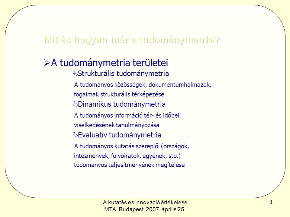 A kutatás és innováció értékelése MTA, Budapest, 2007. április 25. 4 Mit és hogyan mér a tudománymetria?  A tudománymetria területei  Strukturális t