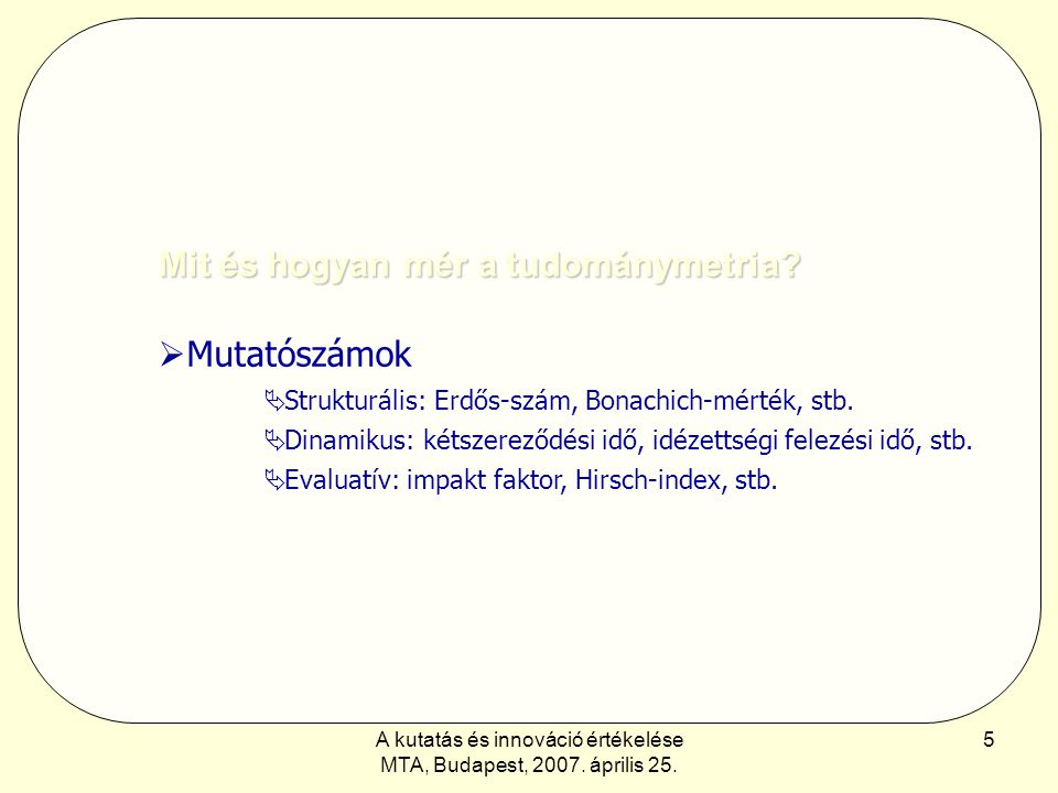 A kutatás és innováció értékelése MTA, Budapest, 2007. április 25. 5 Mit és hogyan mér a tudománymetria?  Mutatószámok  Strukturális: Erdős-szám, Bo
