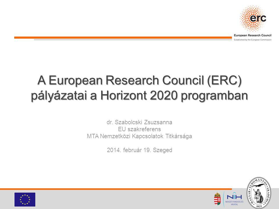 A European Research Council (ERC) pályázatai a Horizont 2020 programban dr. Szabolcski Zsuzsanna EU szakreferens MTA Nemzetközi Kapcsolatok Titkársága
