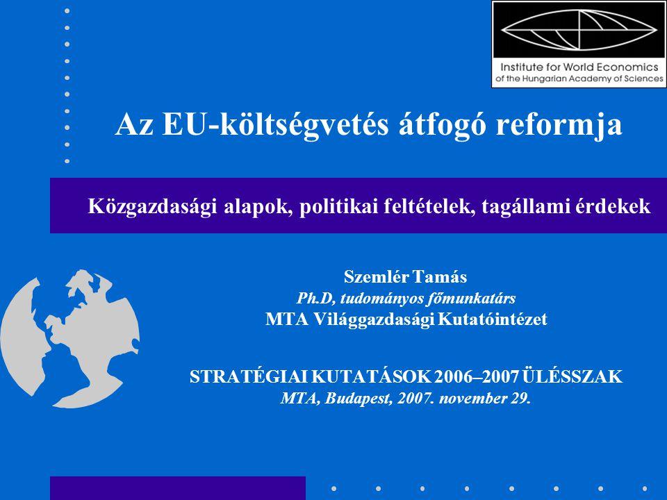 Az EU-költségvetés átfogó reformja Közgazdasági alapok, politikai feltételek, tagállami érdekek Szemlér Tamás Ph.D, tudományos főmunkatárs MTA Világgazdasági Kutatóintézet STRATÉGIAI KUTATÁSOK 2006–2007 ÜLÉSSZAK MTA, Budapest, 2007.