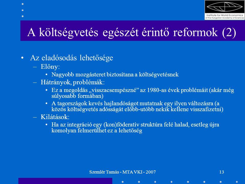 """Szemlér Tamás - MTA VKI - 200713 A költségvetés egészét érintő reformok (2) Az eladósodás lehetősége –Előny: Nagyobb mozgásteret biztosítana a költségvetésnek –Hátrányok, problémák: Ez a megoldás """"visszacsempészné az 1980-as évek problémáit (akár még súlyosabb formában) A tagországok kevés hajlandóságot mutatnak egy ilyen változásra (a közös költségvetés adósságát előbb-utóbb nekik kellene visszafizetni) –Kilátások: Ha az integráció egy (kon)föderatív struktúra felé halad, esetleg újra komolyan felmerülhet ez a lehetőség"""